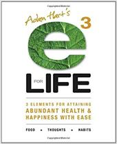 E3 for Life: 3 Elements for Attaining Abundant Health and Happiness with Ease - Hart, Adam