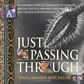 Just Passing Through: An Alphabet Book of Thoughts to Perhaps Perceive Life in a New Way, Featuring Art, Collage and Photography - - Batchelor, Marsha / Batchelor, Dan