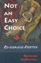 Not an Easy Choice: A Feminist Re-Examines Abortion - McDonnell, Kathleen
