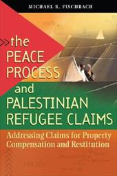 The Peace Process and Palestinian Refugee Claims: Addressing Claims for Property Compensation and Restitution - Fischbach, Michael R.