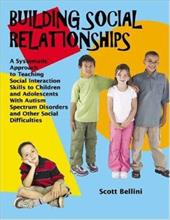 Building Social Relationships: A Systematic Approach to Teaching Social Interaction Skills to Children and Adolescents with Autism - Bellini, Scott