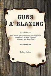 Guns A' Blazing: How Parents of Children on the Autism Spectrum and Schools Can Work Together--Without a Shot Being Fired - Cohen, Jeffrey