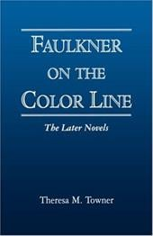 Faulkner on the Color Line: The Later Novels - Towner, Theresa M.
