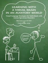 Learning with a Visual Brain in an Auditory World: Visual Language Strategies for Individuals with Autism Spectrum Disorders - Arwood, Ellyn Lucas / Kaulitz, Carole, M.Ed.