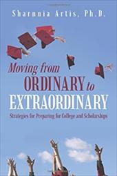 Moving from Ordinary to Extraordinary: Strategies for Preparing for College and Scholarships - Artis Ph. D., Sharnnia