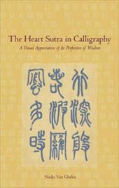 The Heart Sutra in Calligraphy: A Visual Appreciation of the Perfection of Wisdom - Van Ghelue, Nadja