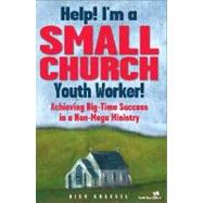 Help! I'm a Small Church Youth Worker! : Achieving Big-Time Success in a Non-Meg - Rich Grassel