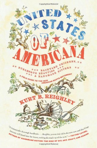 United States of Americana: Backyard Chickens, Burlesque Beauties, and Handmade Bitters: A Field Guide to the New American Roots Movement - Reighley, Kurt B.
