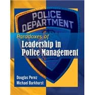 Paradoxes of Leadership in Police Management - Perez, Douglas; Barkhurst, Michael