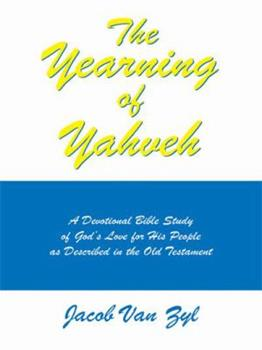 The Yearning of Yahveh: A Devotional Bible Study of God's Love for His People as Described in the Old Testament - Zyl, Jacob Van