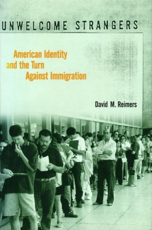 Unwelcome Strangers: American Identity and the Turn Against Immigration - David Reimers