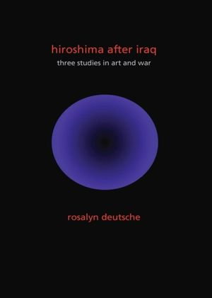Hiroshima After Iraq: Three Studies in Art and War - Rosalyn Deutsche