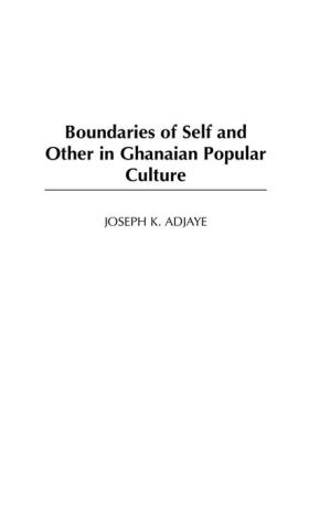Boundaries of Self and Other: Studies in Ghanaian Popular Culture - Joseph K. Adjaye