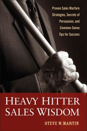 Heavy Hitter Sales Wisdom: Proven Sales Warfare Strategies, Secrets of Persuasion, and Common-Sense Tips for Success