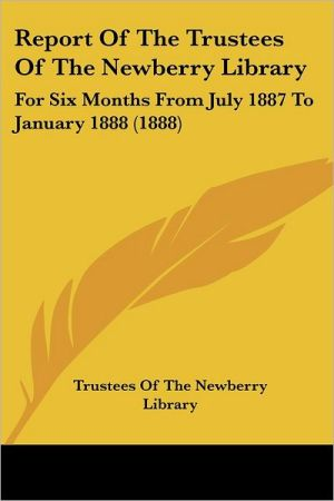 Report of the Trustees of the Newberry Library: For Six Months from July 1887 to January 1888 (1888) - Of The Trustees of the Newberry Library