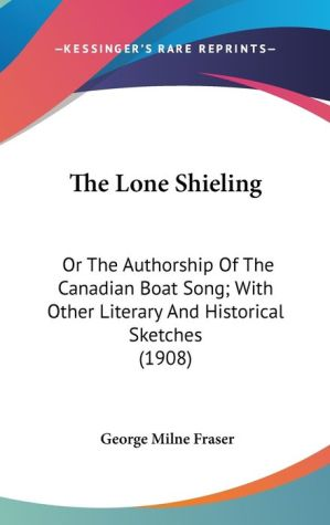 The Lone Shieling: Or the Authorship of the Canadian Boat Song; with Other Literary and Historical Sketches (1908) - George Milne Fraser