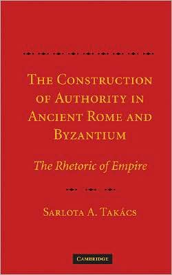 The Construction of Authority in Ancient Rome and Byzantium: The Rhetoric of Empire - Sarolta A. Takacs