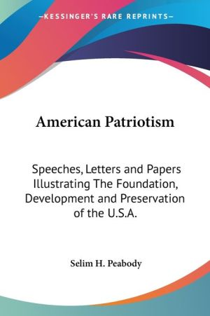 American Patriotism: Speeches, Letters and Papers Illustrating the Foundation, Development and Preservation of the U.S.A. - Selim H. Peabody (Editor)