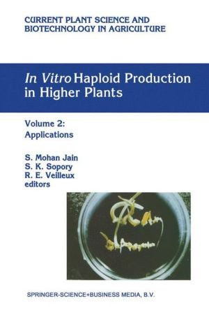 In Vitro Haploid Production in Higher Plants: Volume 2: Applications - S. Mohan Jain (Editor), S.K. Sopory (Editor), Ricahrd Veilleux (Editor)