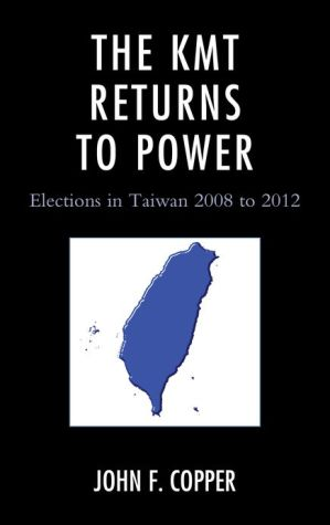 The KMT Returns to Power: Elections in Taiwan, 2008-2012 - John F. Copper