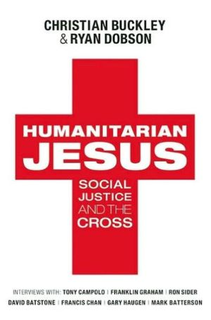 Humanitarian Jesus: Social Justice and the Cross - Christian Buckley, Ryan Dobson