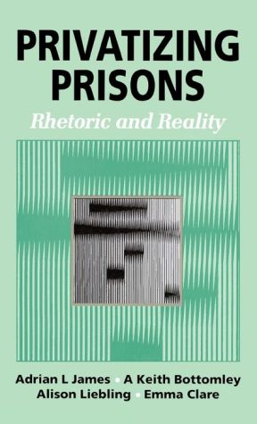 Privatizing Prisons: Rhetoric and Reality - Adrian L James, Alison Liebling, Keith Bottomley, Emma Clare