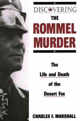Discovering the Rommel Murder: The Life and Death of the Desert Fox