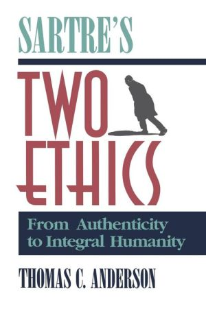 Sartre's Two Ethics: From Authenticity to Integral Humanity - Thomas C. Anderson
