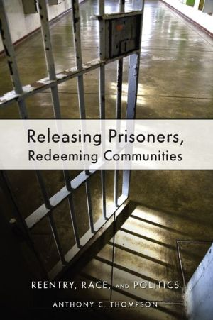 Releasing Prisoners, Redeeming Communities: Reentry, Race, and Politics - Anthony C. Thompson, Edward Grier