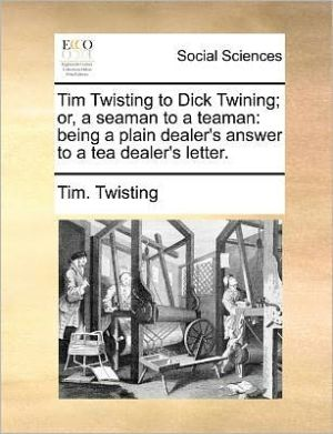 Tim Twisting to Dick Twining; or, a seaman to a teaman: being a plain dealer's answer to a tea dealer's letter. - Tim. Twisting