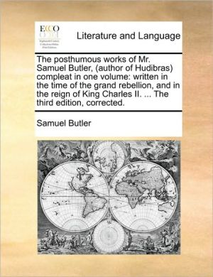 The posthumous works of Mr. Samuel Butler, (author of Hudibras) compleat in one volume: written in the time of the grand rebellion, and in the reign of King Charles II. . The third edition, corrected. - Samuel Butler