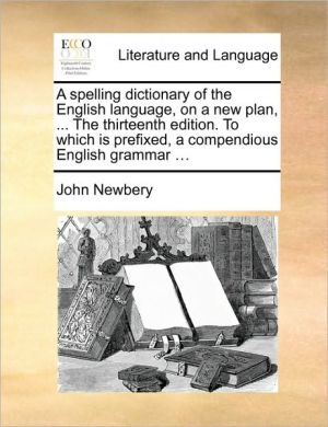 A spelling dictionary of the English language, on a new plan, . The thirteenth edition. To which is prefixed, a compendious English grammar. - John Newbery