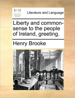 Liberty and common-sense to the people of Ireland, greeting. - Henry Brooke