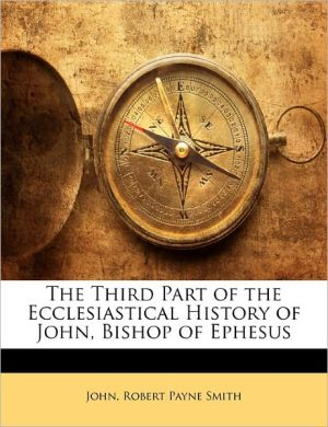 The Third Part Of The Ecclesiastical History Of John, Bishop Of Ephesus - . John, Robert Payne Smith