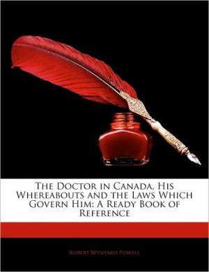 The Doctor In Canada, His Whereabouts And The Laws Which Govern Him - Robert Wynyard Powell