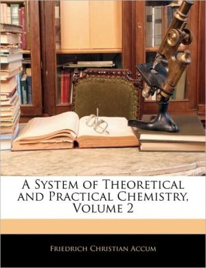 A System Of Theoretical And Practical Chemistry, Volume 2 - Friedrich Christian Accum