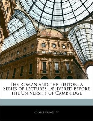 The Roman And The Teuton - Charles Kingsley