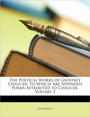 The Poetical Works of Geoffrey Chaucer: To Which Are Appended Poems Attributed to Chaucer, Volume 3