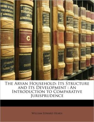 The Aryan Household: Its Structure and Its Development: An Introduction to Comparative Jurisprudence - William Edward Hearn