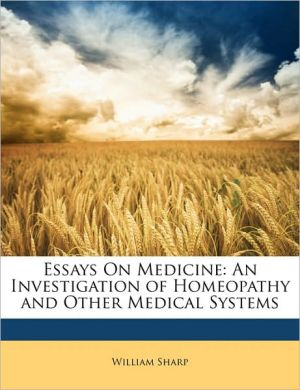 Essays On Medicine: An Investigation of Homeopathy and Other Medical Systems - William Sharp