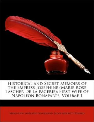 Historical and Secret Memoirs of the Empress Josephine (Marie Rose Tascher de La Pagerie): First Wife of Napoleon Bonaparte, Volume 1 - Marie-Anne Adlade Lenormand, Jacob Merritt Howard