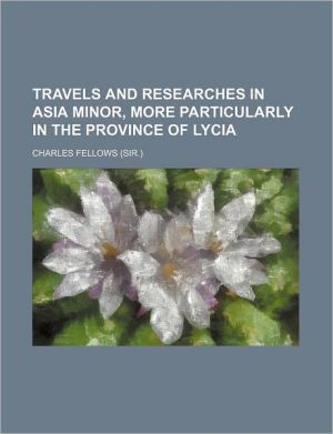 Travels and Researches in Asia Minor, More Particularly in the Province of Lycia