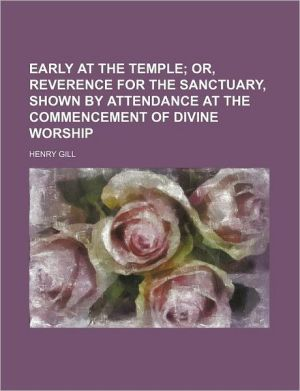 Early at the Temple; Or, Reverence for the Sanctuary, Shown by Attendance at the Commencement of Divine Worship - Henry Gill