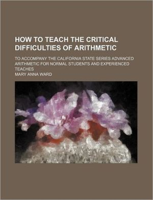 How to Teach the Critical Difficulties of Arithmetic; To Accompany the California State Series Advanced Arithmetic for Normal Students and Experienced - Mary Anna Ward