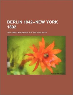 Berlin 1842-New York 1892; The Semi-Centennial of Philip Schaff - Anonymous, Created by General Books