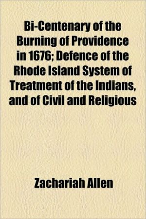 Bi-Centenary of the Burning of Providence in 1676; Defence of the Rhode Island System of Treatment of the Indians, and of Civil and Religious - Zachariah Allen