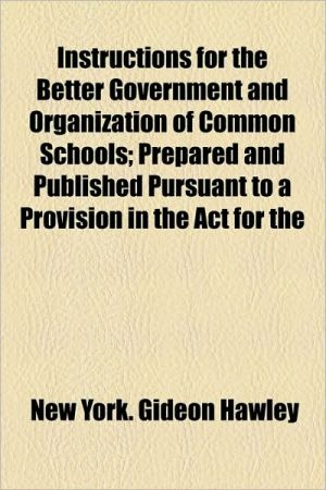 Instructions for the Better Government and Organization of Common Schools; Prepared and Published Pursuant to a Provision in the ACT for the - New York Gideon Hawley