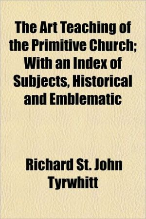 The Art Teaching of the Primitive Church; With an Index of Subjects, Historical and Emblematic