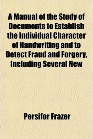 A Manual of the Study of Documents to Establish the Individual Character of Handwriting and to Detect Fraud and Forgery, Including Several New