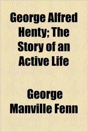 George Alfred Henty; The Story Of An Active Life - George Manville Fenn